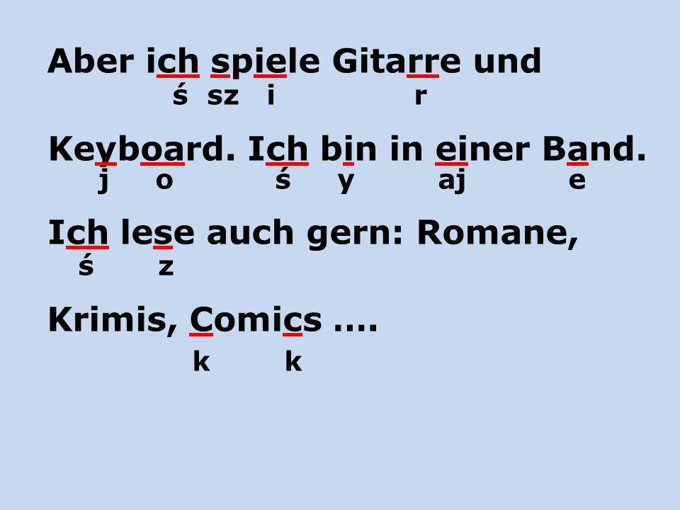 Aber ich spiele Gitarre und ś sz i r Keyboard. Ich bin in einer Band. j o ś y aj e Ich lese auch gern: Romane, ś z Krimis, Comics …. k k