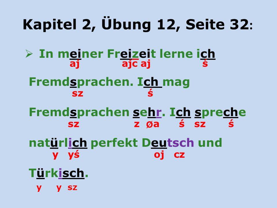 Kapitel 2, Übung 12, Seite 32 : In meiner Freizeit lerne ich aj ajc aj ś Fremdsprachen. Ich mag sz ś Fremdsprachen sehr. Ich spreche sz z Ø a ś sz ś n