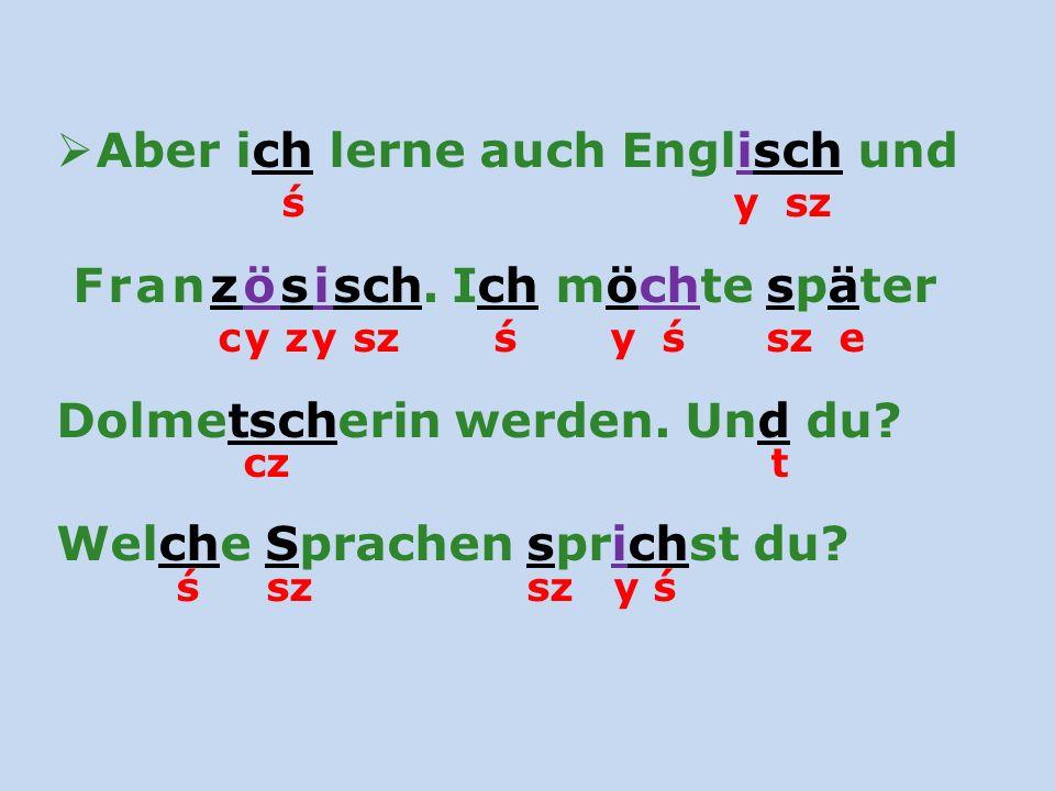 Aber ich lerne auch Englisch und ś y sz Französisch. Ich möchte später cy zy sz ś y ś sz e Dolmetscherin werden. Und du? cz t Welche Sprachen sprichst
