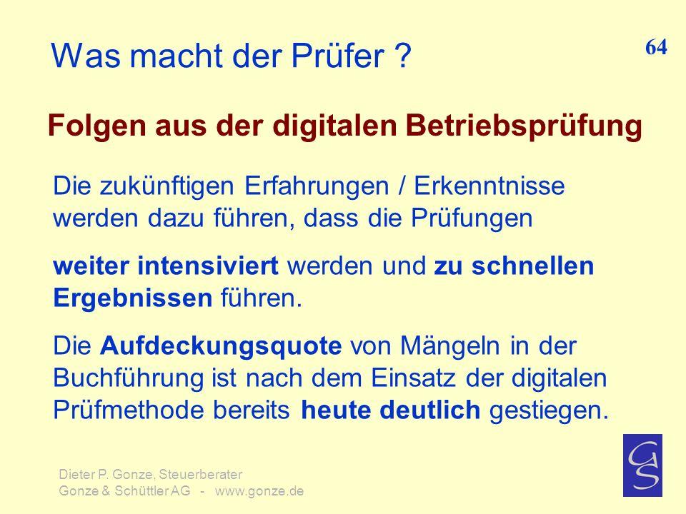 Was macht der Prüfer ? Folgen aus der digitalen Betriebsprüfung 64 Dieter P. Gonze, Steuerberater Gonze & Schüttler AG - www.gonze.de Die zukünftigen