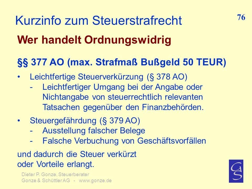 Kurzinfo zum Steuerstrafrecht Wer handelt Ordnungswidrig 76 Dieter P. Gonze, Steuerberater Gonze & Schüttler AG - www.gonze.de §§ 377 AO (max. Strafma