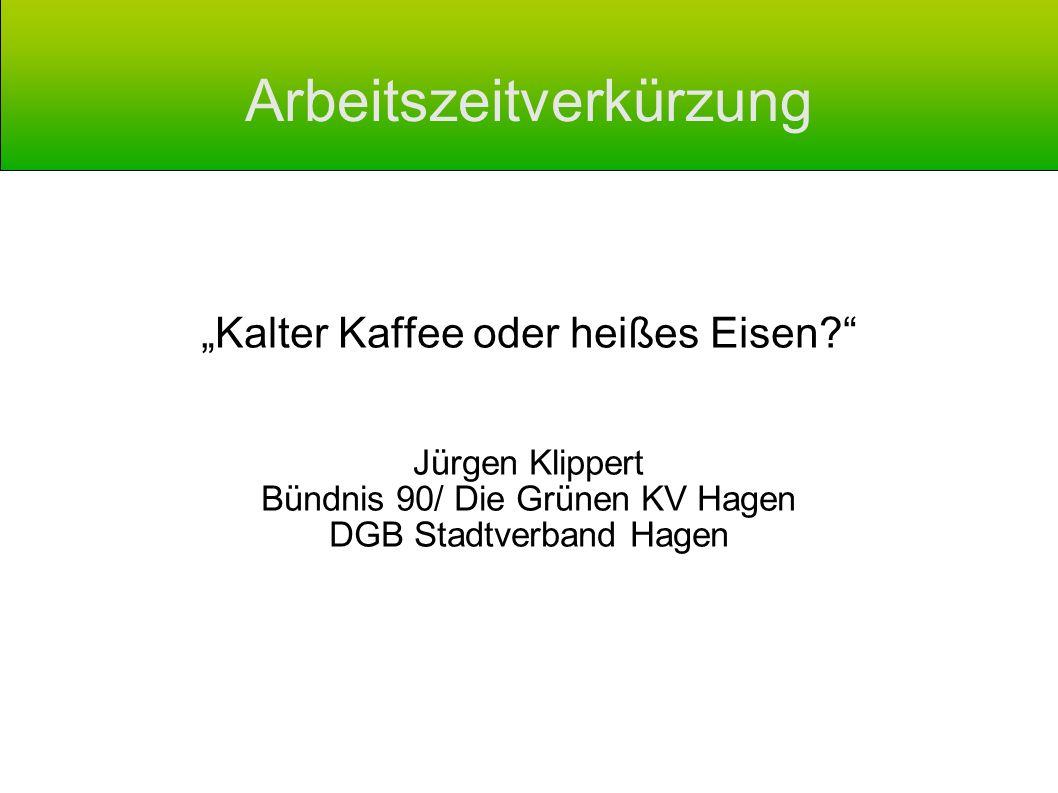 Arbeitszeitverkürzung Kalter Kaffee oder heißes Eisen? Jürgen Klippert Bündnis 90/ Die Grünen KV Hagen DGB Stadtverband Hagen