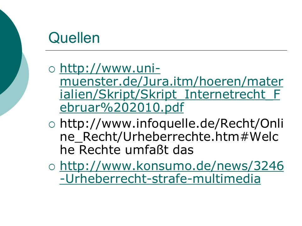 Quellen http://www.uni- muenster.de/Jura.itm/hoeren/mater ialien/Skript/Skript_Internetrecht_F ebruar%202010.pdf http://www.uni- muenster.de/Jura.itm/hoeren/mater ialien/Skript/Skript_Internetrecht_F ebruar%202010.pdf http://www.infoquelle.de/Recht/Onli ne_Recht/Urheberrechte.htm#Welc he Rechte umfaßt das http://www.konsumo.de/news/3246 -Urheberrecht-strafe-multimedia http://www.konsumo.de/news/3246 -Urheberrecht-strafe-multimedia