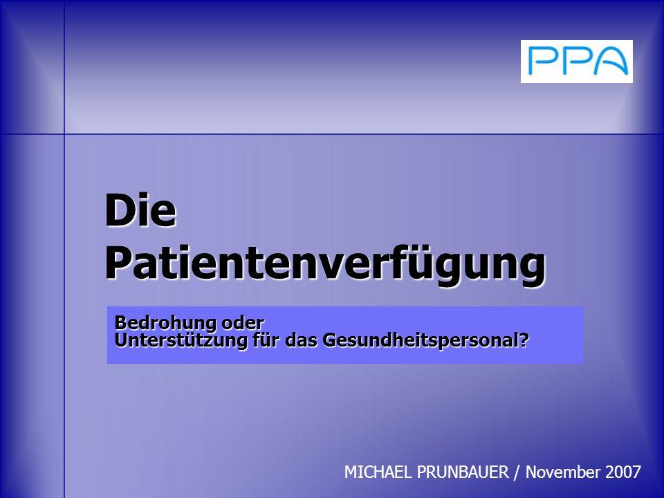 Die Patientenverfügung Bedrohung oder Unterstützung für das Gesundheitspersonal? MICHAEL PRUNBAUER / November 2007