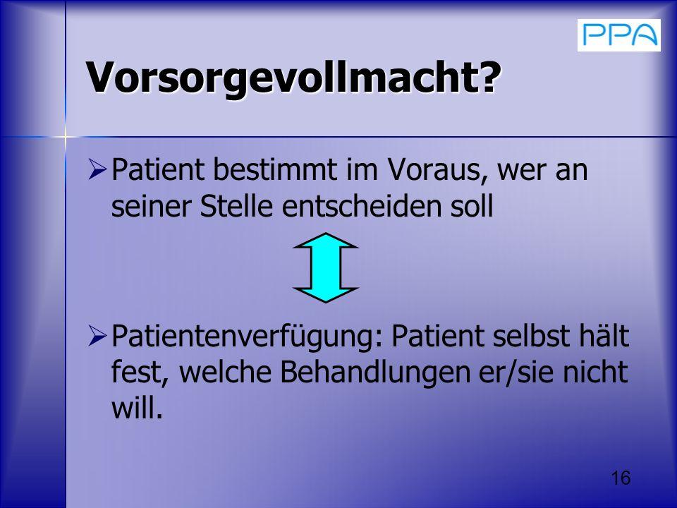 16 Vorsorgevollmacht? Patient bestimmt im Voraus, wer an seiner Stelle entscheiden soll Patientenverfügung: Patient selbst hält fest, welche Behandlun