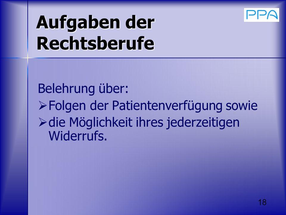 18 Aufgaben der Rechtsberufe Belehrung über: Folgen der Patientenverfügung sowie die Möglichkeit ihres jederzeitigen Widerrufs.