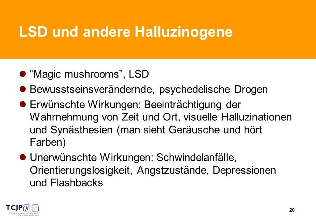 20 LSD und andere Halluzinogene Magic mushrooms, LSD Bewusstseinsverändernde, psychedelische Drogen Erwünschte Wirkungen: Beeinträchtigung der Wahrnehmung von Zeit und Ort, visuelle Halluzinationen und Synästhesien (man sieht Geräusche und hört Farben) Unerwünschte Wirkungen: Schwindelanfälle, Orientierungslosigkeit, Angstzustände, Depressionen und Flashbacks