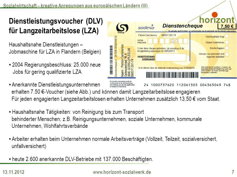 13.11.2012 www.horizont-sozialwerk.de 7 Sozialwirtschaft – kreative Anregungen aus europäischen Ländern (III) Dienstleistungsvoucher (DLV) für Langzeitarbeitslose (LZA) Haushaltsnahe Dienstleistungen – Jobmaschine für LZA in Flandern (Belgien) 2004 Regierungsbeschluss: 25.000 neue Jobs für gering qualifizierte LZA Anerkannte Dienstleistungsunternehmen erhalten 7.50 -Voucher (siehe Abb.) und können damit Langzeitarbeitslose engagieren Für jeden engagierten Langzeitarbeitslosen erhalten Unternehmen zusätzlich 13,50 vom Staat.