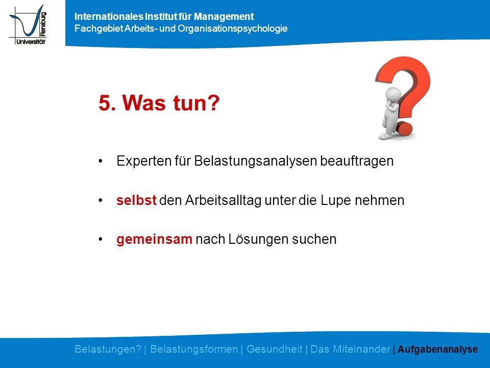 Internationales Institut für Management Fachgebiet Arbeits- und Organisationspsychologie 5. Was tun? Belastungen? | Belastungsformen | Gesundheit | Da