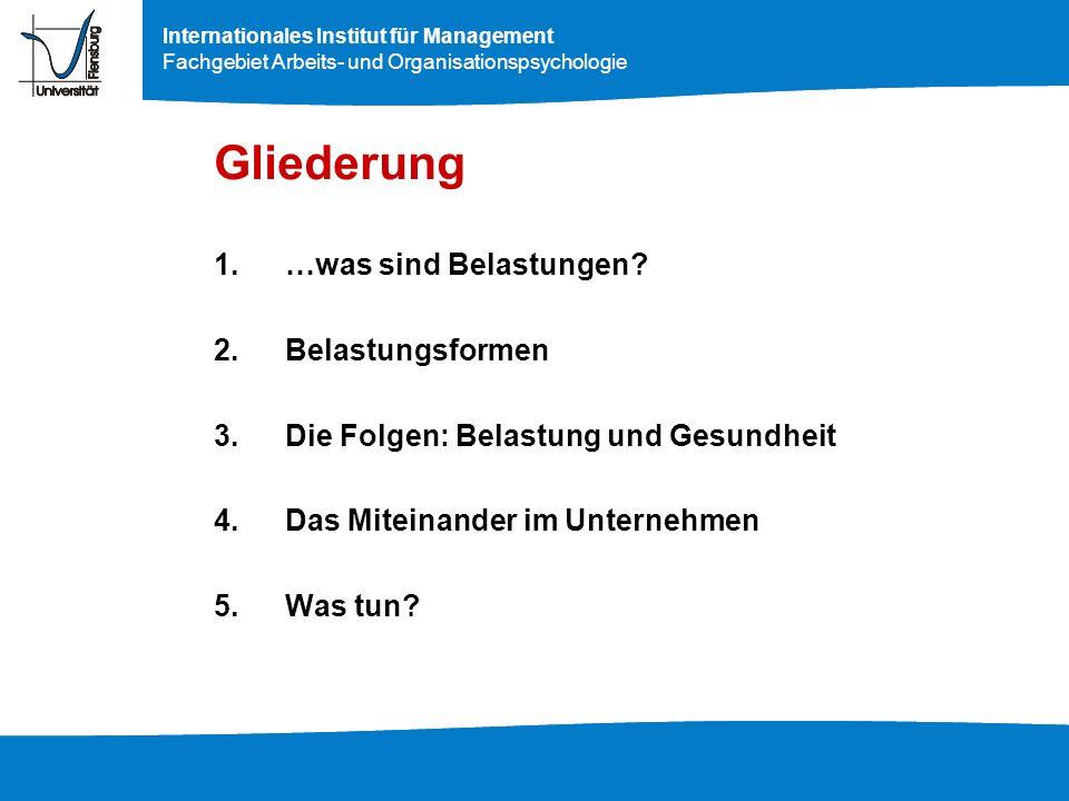 Internationales Institut für Management Fachgebiet Arbeits- und Organisationspsychologie Gliederung 1.…was sind Belastungen? 2.Belastungsformen 3.Die
