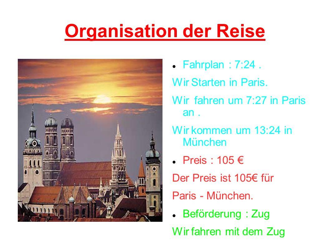 Organisation der Reise Fahrplan : 7:24. Wir Starten in Paris. Wir fahren um 7:27 in Paris an. Wir kommen um 13:24 in München Preis : 105 Der Preis ist