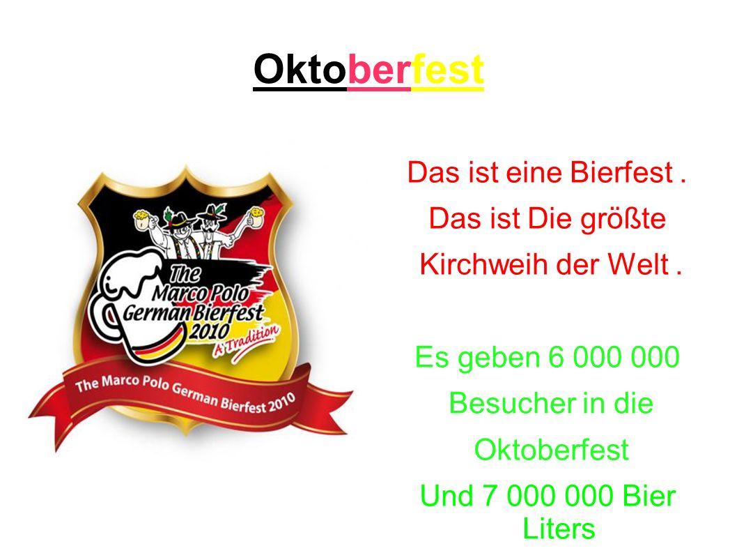 Oktoberfest Das ist eine Bierfest. Das ist Die größte Kirchweih der Welt. Es geben 6 000 000 Besucher in die Oktoberfest Und 7 000 000 Bier Liters