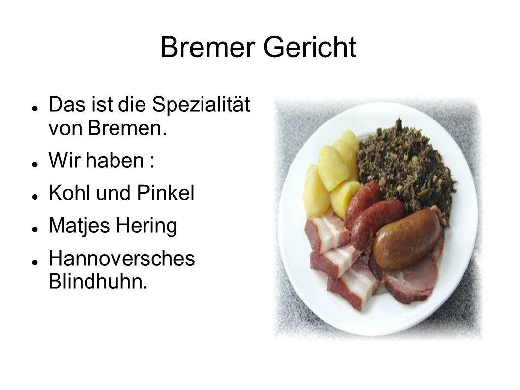 Bremer Gericht Das ist die Spezialität von Bremen. Wir haben : Kohl und Pinkel Matjes Hering Hannoversches Blindhuhn.