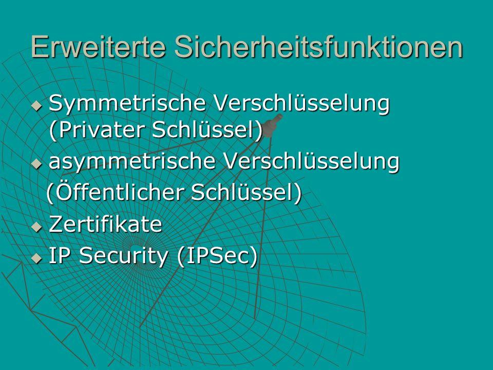 Erweiterte Sicherheitsfunktionen Symmetrische Verschlüsselung (Privater Schlüssel) Symmetrische Verschlüsselung (Privater Schlüssel) asymmetrische Verschlüsselung asymmetrische Verschlüsselung (Öffentlicher Schlüssel) (Öffentlicher Schlüssel) Zertifikate Zertifikate IP Security (IPSec) IP Security (IPSec)