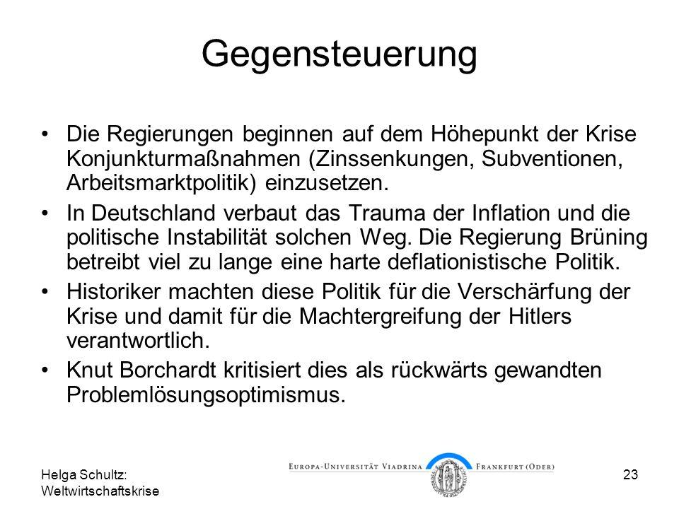 Helga Schultz: Weltwirtschaftskrise 23 Gegensteuerung Die Regierungen beginnen auf dem Höhepunkt der Krise Konjunkturmaßnahmen (Zinssenkungen, Subvent