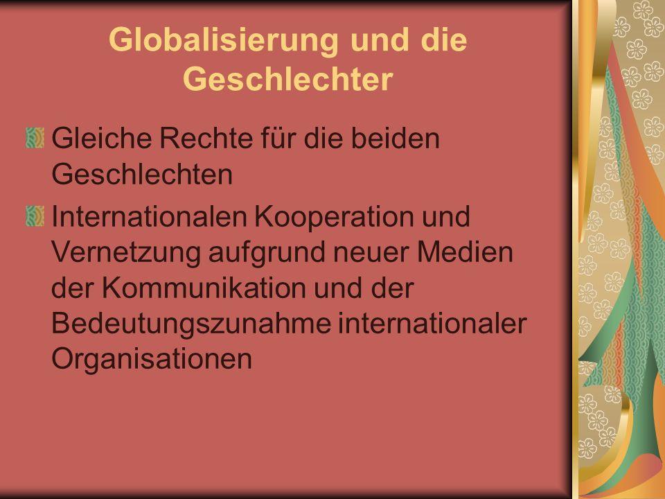 Globalisierung und die Geschlechter Gleiche Rechte für die beiden Geschlechten Internationalen Kooperation und Vernetzung aufgrund neuer Medien der Kommunikation und der Bedeutungszunahme internationaler Organisationen