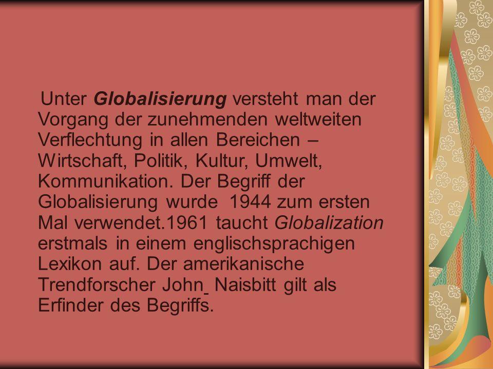 Unter Globalisierung versteht man der Vorgang der zunehmenden weltweiten Verflechtung in allen Bereichen – Wirtschaft, Politik, Kultur, Umwelt, Kommunikation.