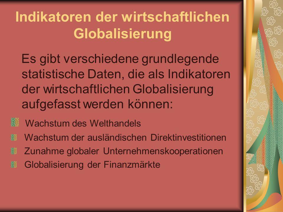 Indikatoren der wirtschaftlichen Globalisierung Es gibt verschiedene grundlegende statistische Daten, die als Indikatoren der wirtschaftlichen Globalisierung aufgefasst werden können: Wachstum des Welthandels Wachstum der ausländischen Direktinvestitionen Zunahme globaler Unternehmenskooperationen Globalisierung der Finanzmärkte