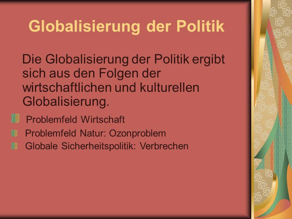 Globalisierung der Politik Die Globalisierung der Politik ergibt sich aus den Folgen der wirtschaftlichen und kulturellen Globalisierung.