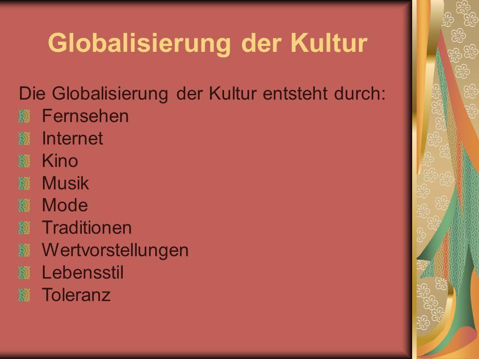 Globalisierung der Kultur Die Globalisierung der Kultur entsteht durch: Fernsehen Internet Kino Musik Mode Traditionen Wertvorstellungen Lebensstil Toleranz