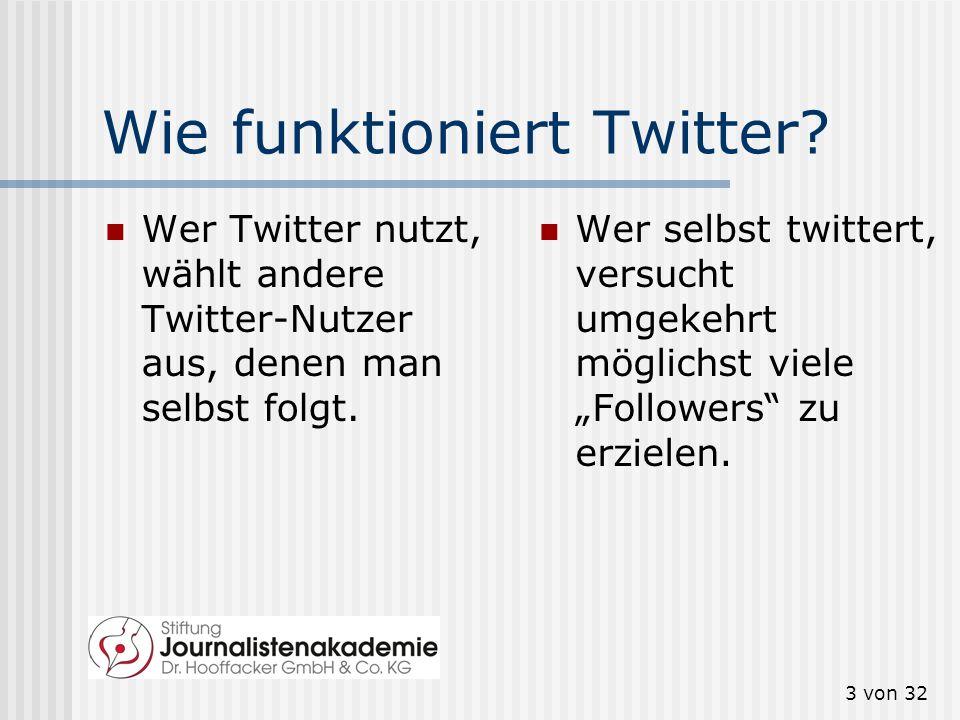 3 von 32 Wie funktioniert Twitter? Wer Twitter nutzt, wählt andere Twitter-Nutzer aus, denen man selbst folgt. Wer selbst twittert, versucht umgekehrt