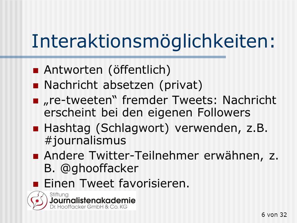 6 von 32 Interaktionsmöglichkeiten: Antworten (öffentlich) Nachricht absetzen (privat) re-tweeten fremder Tweets: Nachricht erscheint bei den eigenen