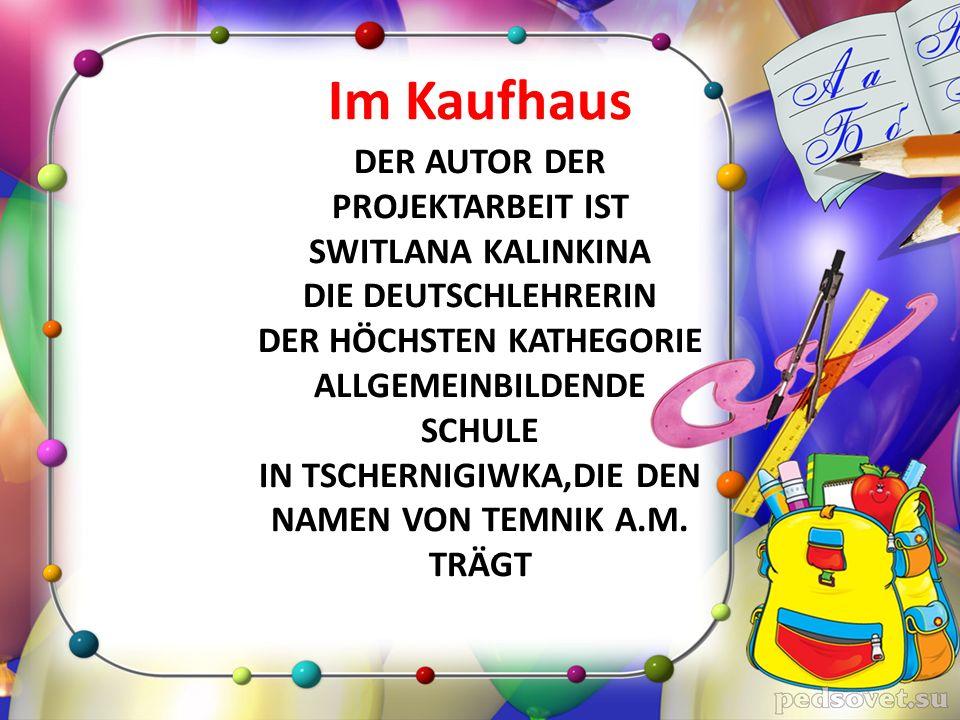 Im Kaufhaus DER AUTOR DER PROJEKTARBEIT IST SWITLANA KALINKINA DIE DEUTSCHLEHRERIN DER HÖCHSTEN KATHEGORIE ALLGEMEINBILDENDE SCHULE IN TSCHERNIGIWKA,DIE DEN NAMEN VON TEMNIK A.M.