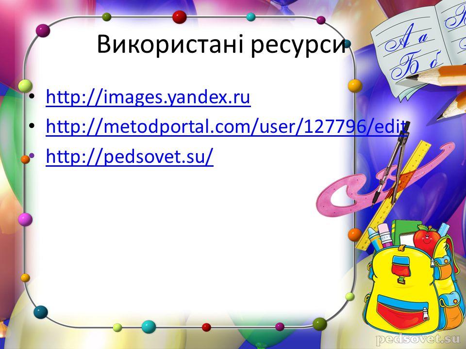 Використані ресурси http://images.yandex.ru http://metodportal.com/user/127796/edit http://pedsovet.su/