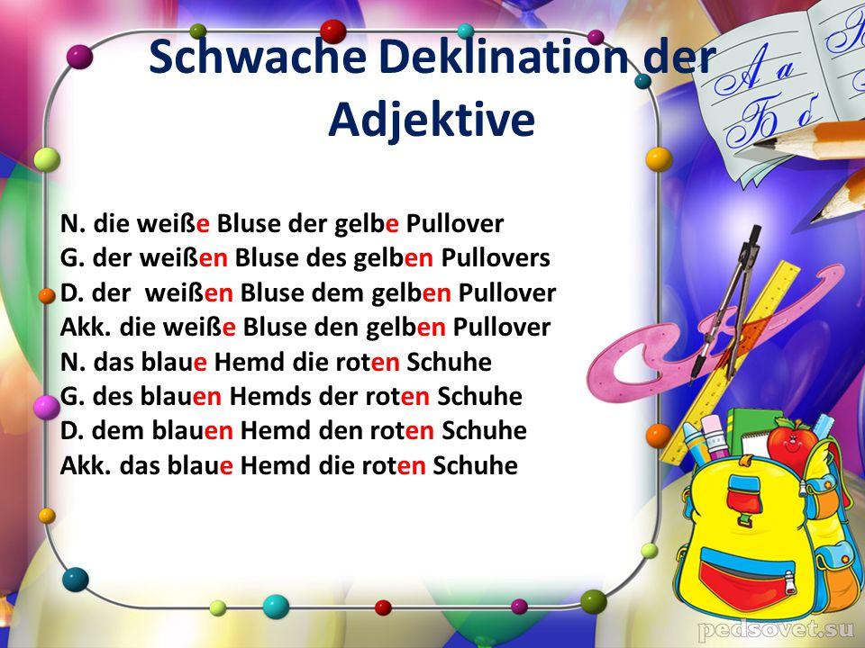 Schwache Deklination der Adjektive N. die weiße Bluse der gelbe Pullover G. der weißen Bluse des gelben Pullovers D. der weißen Bluse dem gelben Pullo