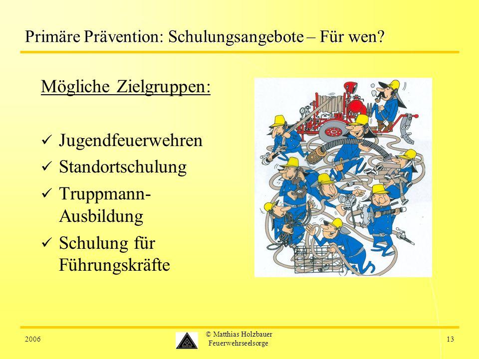 200613 © Matthias Holzbauer Feuerwehrseelsorge Primäre Prävention: Schulungsangebote – Für wen? Mögliche Zielgruppen: Jugendfeuerwehren Standortschulu