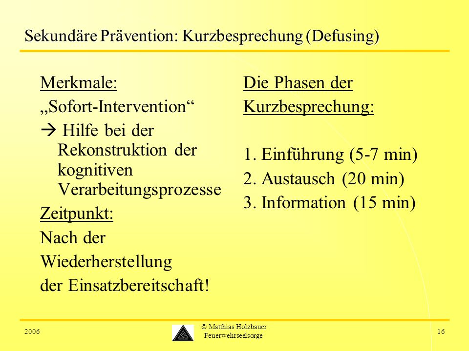 200616 © Matthias Holzbauer Feuerwehrseelsorge Sekundäre Prävention: Kurzbesprechung (Defusing) Merkmale: Sofort-Intervention Hilfe bei der Rekonstruktion der kognitiven Verarbeitungsprozesse Zeitpunkt: Nach der Wiederherstellung der Einsatzbereitschaft.