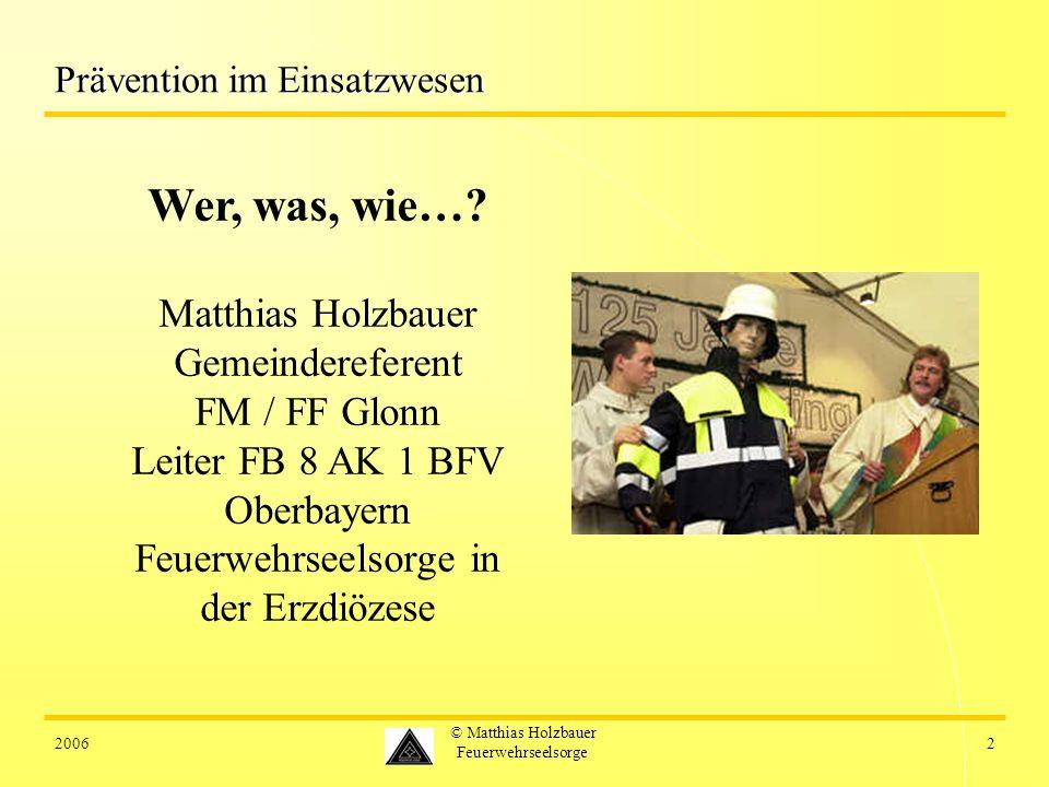 20062 © Matthias Holzbauer Feuerwehrseelsorge Prävention im Einsatzwesen Wer, was, wie…? Matthias Holzbauer Gemeindereferent FM / FF Glonn Leiter FB 8