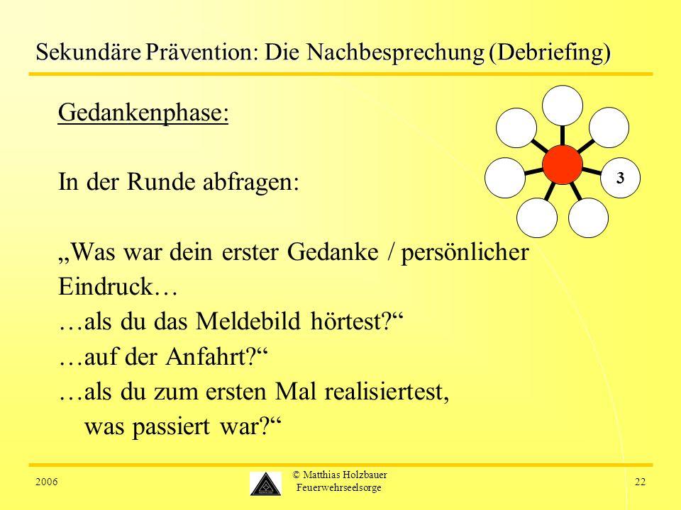 200622 © Matthias Holzbauer Feuerwehrseelsorge Sekundäre Prävention: Die Nachbesprechung (Debriefing) Gedankenphase: In der Runde abfragen: Was war dein erster Gedanke / persönlicher Eindruck… …als du das Meldebild hörtest.