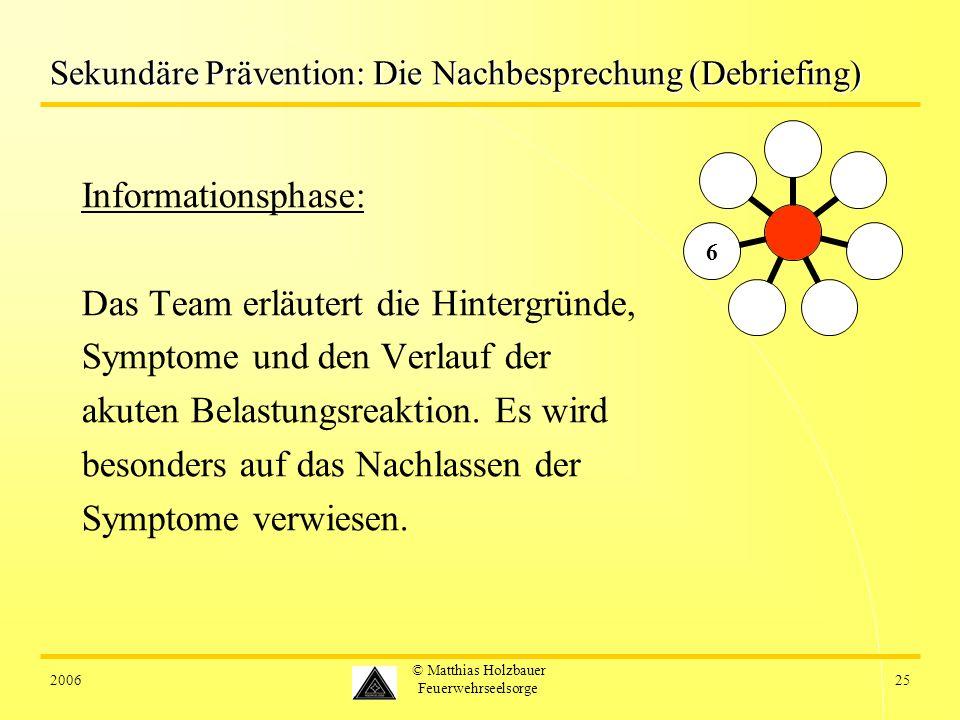 200625 © Matthias Holzbauer Feuerwehrseelsorge Sekundäre Prävention: Die Nachbesprechung (Debriefing) Informationsphase: Das Team erläutert die Hintergründe, Symptome und den Verlauf der akuten Belastungsreaktion.