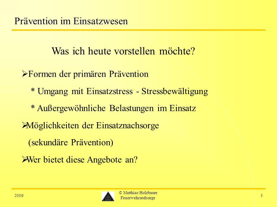 20063 © Matthias Holzbauer Feuerwehrseelsorge Prävention im Einsatzwesen Was ich heute vorstellen möchte? Formen der primären Prävention * Umgang mit