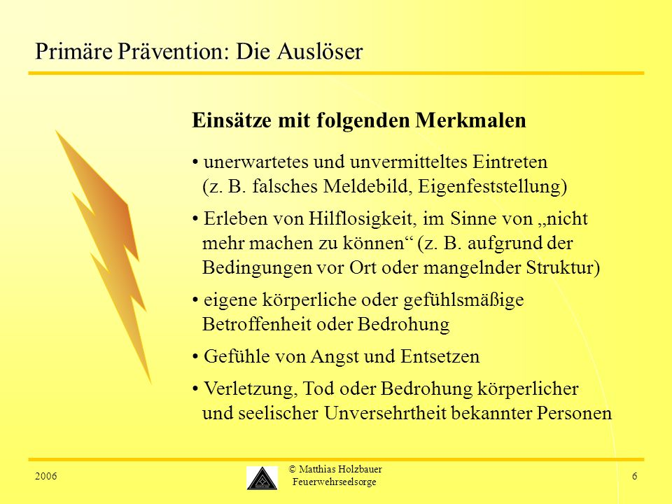 20066 © Matthias Holzbauer Feuerwehrseelsorge Primäre Prävention: Die Auslöser Einsätze mit folgenden Merkmalen unerwartetes und unvermitteltes Eintre