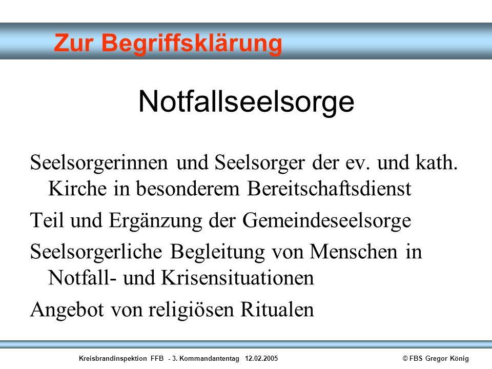 Kreisbrandinspektion FFB - 3. Kommandantentag 12.02.2005© FBS Gregor König Zur Begriffsklärung Notfallseelsorge Seelsorgerinnen und Seelsorger der ev.