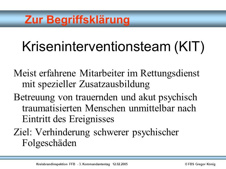 Kreisbrandinspektion FFB - 3. Kommandantentag 12.02.2005© FBS Gregor König Zur Begriffsklärung Kriseninterventionsteam (KIT) Meist erfahrene Mitarbeit