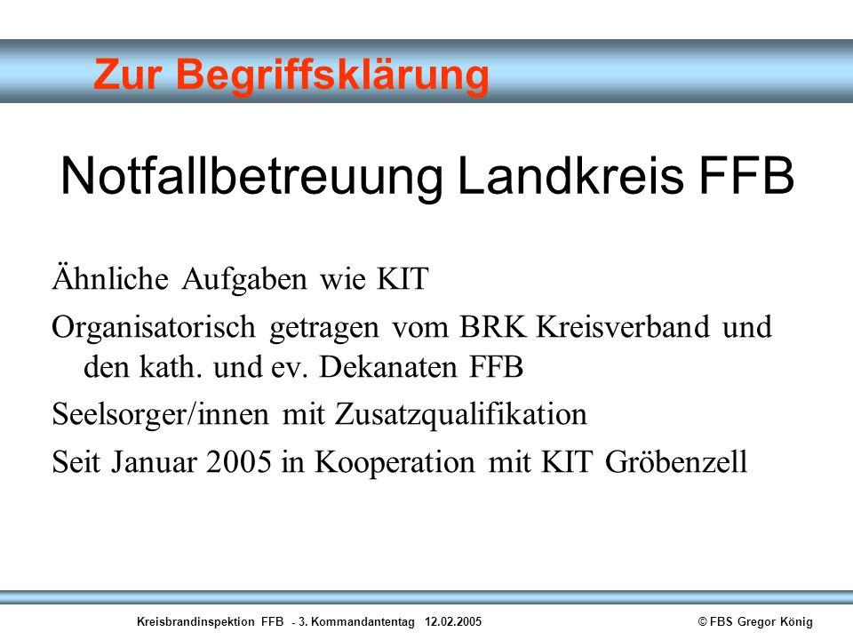 Kreisbrandinspektion FFB - 3. Kommandantentag 12.02.2005© FBS Gregor König Zur Begriffsklärung Notfallbetreuung Landkreis FFB Ähnliche Aufgaben wie KI