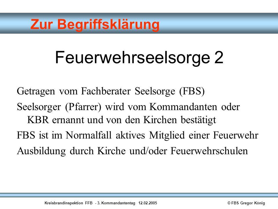 Kreisbrandinspektion FFB - 3. Kommandantentag 12.02.2005© FBS Gregor König Zur Begriffsklärung Feuerwehrseelsorge 2 Getragen vom Fachberater Seelsorge