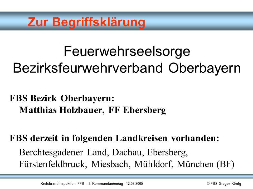 Kreisbrandinspektion FFB - 3. Kommandantentag 12.02.2005© FBS Gregor König Zur Begriffsklärung Feuerwehrseelsorge Bezirksfeurwehrverband Oberbayern FB