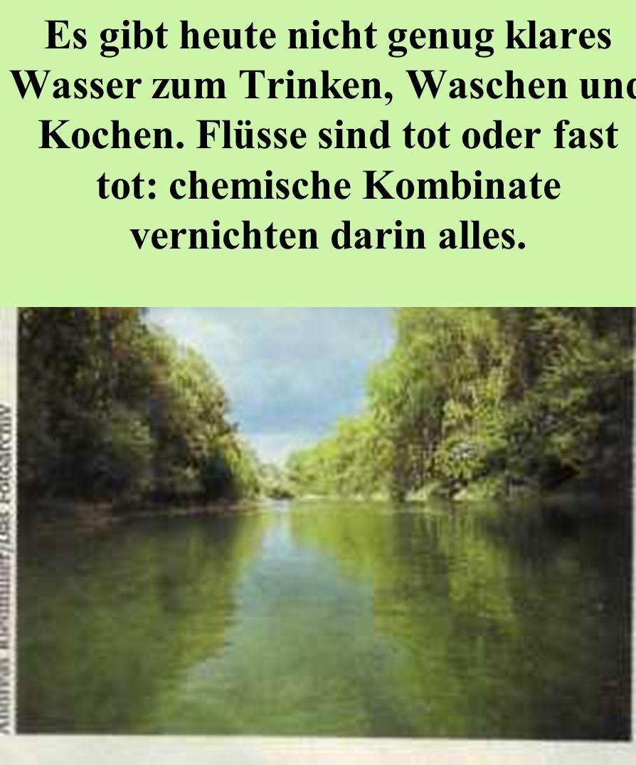 Es gibt heute nicht genug klares Wasser zum Trinken, Waschen und Kochen. Flüsse sind tot oder fast tot: chemische Kombinate vernichten darin alles.
