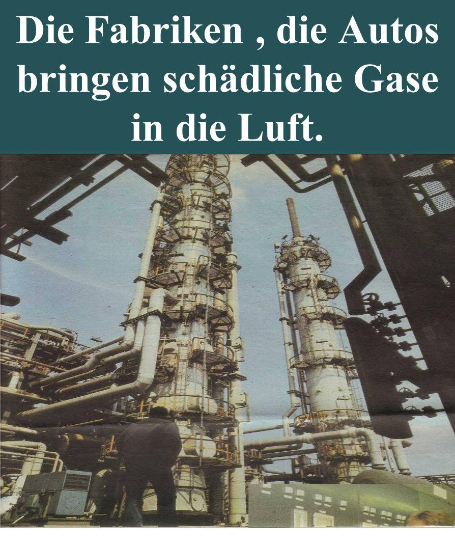 Die Fabriken, die Autos bringen schädliche Gase in die Luft.