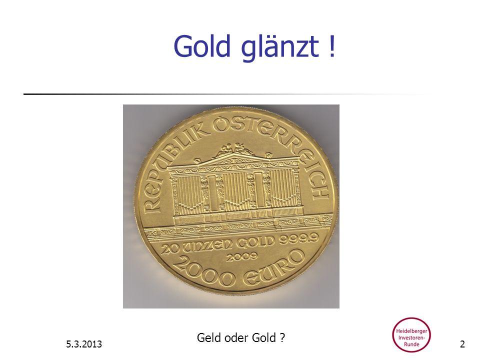 Gold glänzt ! 5.3.2013 Geld oder Gold ? 2