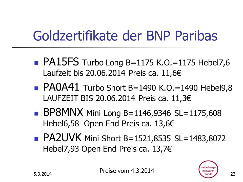 Goldzertifikate der BNP Paribas PA15FS Turbo Long B=1175 K.O.=1175 Hebel7,6 Laufzeit bis 20.06.2014 Preis ca. 11,6 PA0A41 Turbo Short B=1490 K.O.=1490