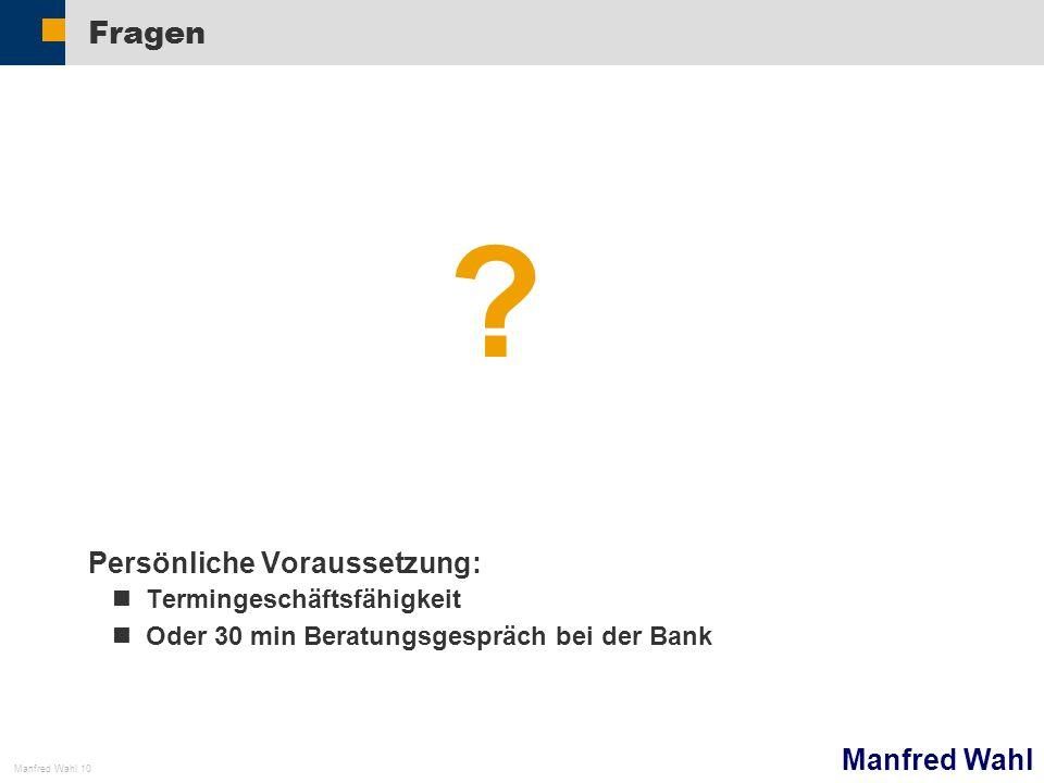 Manfred Wahl Manfred Wahl 10 Fragen ? Persönliche Voraussetzung: Termingeschäftsfähigkeit Oder 30 min Beratungsgespräch bei der Bank