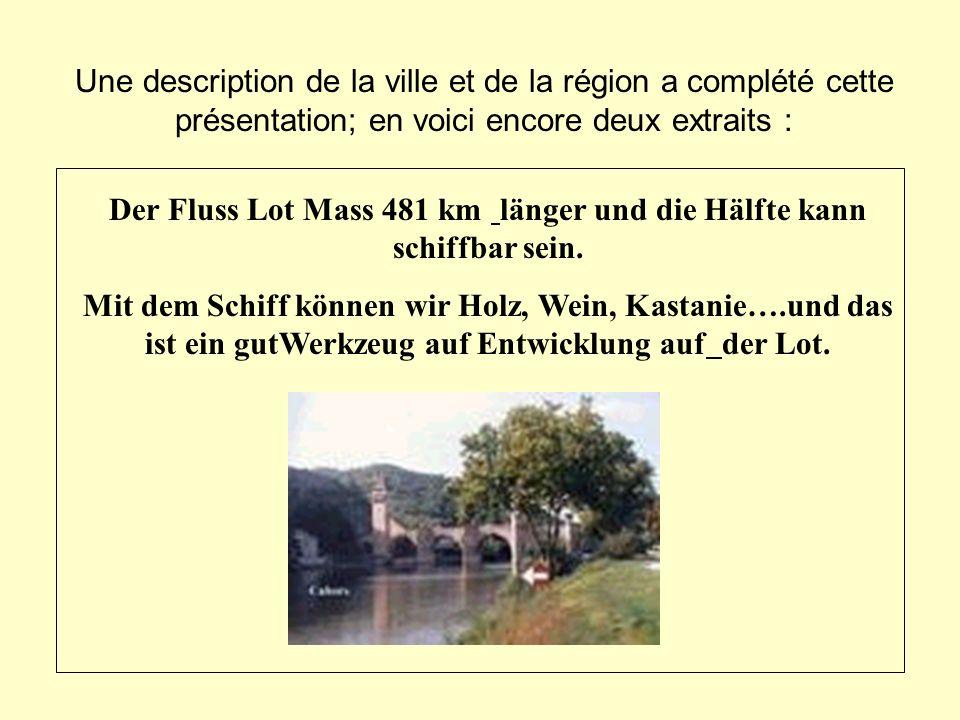 Une description de la ville et de la région a complété cette présentation; en voici encore deux extraits : Der Fluss Lot Mass 481 km länger und die Hä