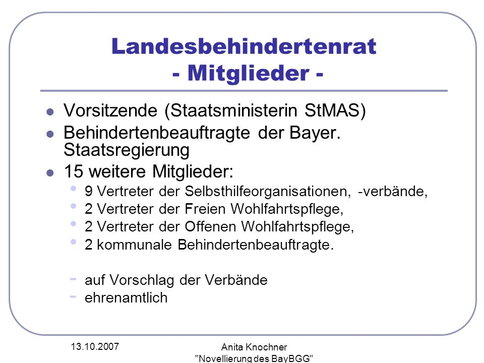 13.10.2007 Anita Knochner Novellierung des BayBGG Landesbehindertenrat Amtsperiode 3 Jahre Geschäftsführung beim StMAS Sitzung auf Einladung der Vorsitzenden oder Mehrheitsantrag durch Mitglieder mind.