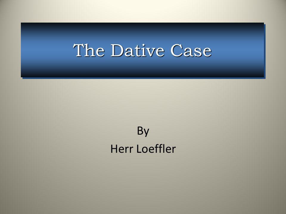 The Dative Case By Herr Loeffler