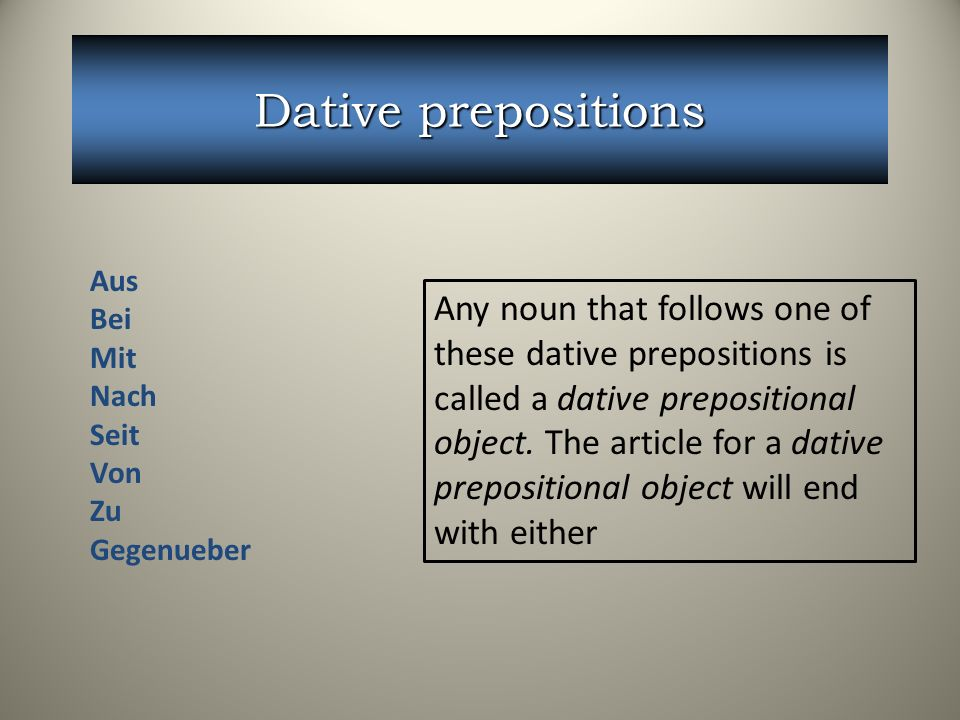Dative prepositions Any noun that follows one of these dative prepositions is called a dative prepositional object. The article for a dative prepositi